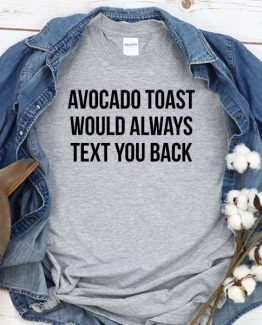 T-Shirt Avocado Toast Would Always Text You Back men women crew neck tee. Printed and delivered from USA or UK