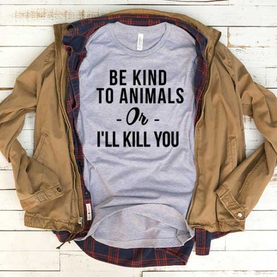 T-Shirt Be Kind To Animals Or I'll Kill You men women funny graphic quotes tumblr tee. Printed and delivered from USA or UK.