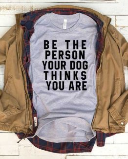 T-Shirt Be The Person Your Dog Thinks You Are men women funny graphic quotes tumblr tee. Printed and delivered from USA or UK.