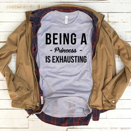 T-Shirt Being A Princess Is Exhausting men women funny graphic quotes tumblr tee. Printed and delivered from USA or UK.