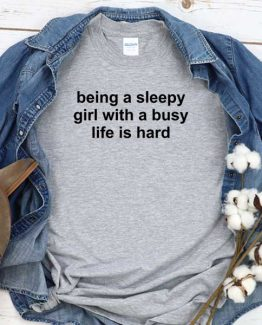 T-Shirt Being A Sleepy Girl With A Busy Life Is Hard men women crew neck tee. Printed and delivered from USA or UK