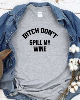T-Shirt Bitch Don't Spill My Wine men women crew neck tee. Printed and delivered from USA or UK