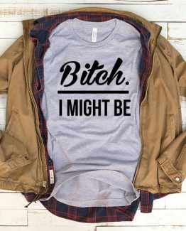 T-Shirt Bitch I Might Be men women funny graphic quotes tumblr tee. Printed and delivered from USA or UK.