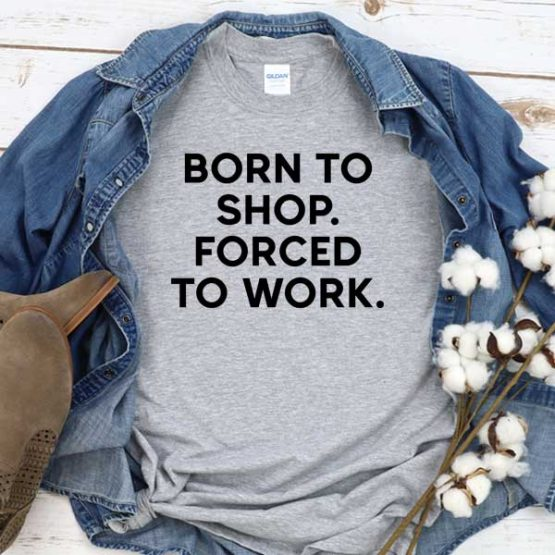 T-Shirt Born To Shop Forced To Work men women crew neck tee. Printed and delivered from USA or UK