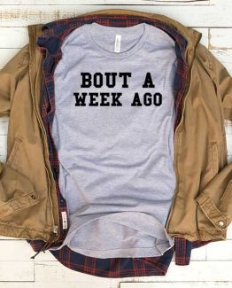 T-Shirt Bout A Week Ago men women funny graphic quotes tumblr tee. Printed and delivered from USA or UK.
