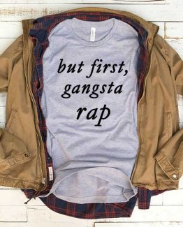 T-Shirt But First Gangsta Rap men women funny graphic quotes tumblr tee. Printed and delivered from USA or UK.