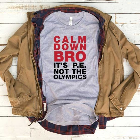 T-Shirt Calm Down Bro It's Pe Not The Olympics men women funny graphic quotes tumblr tee. Printed and delivered from USA or UK.