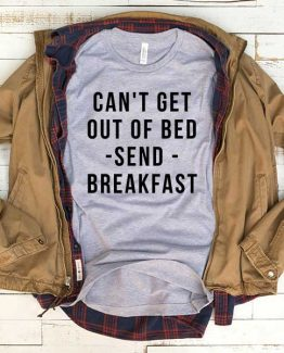 T-Shirt Can't Get Out Of Bed Send Breakfast men women funny graphic quotes tumblr tee. Printed and delivered from USA or UK.