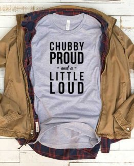 T-Shirt Chubby Proud And A Little Loud men women funny graphic quotes tumblr tee. Printed and delivered from USA or UK.