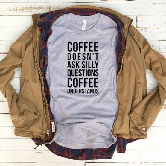 T-Shirt Coffee Doesn't Ask Silly Questions Coffee Understands men women funny graphic quotes tumblr tee. Printed and delivered from USA or UK.