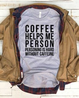 T-Shirt Coffee Helps Me Person Personing Is Hard Without Caffeine men women funny graphic quotes tumblr tee. Printed and delivered from USA or UK.