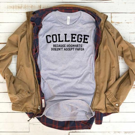 T-Shirt College Because Hogwarts Doesn't Accept Fafsa men women funny graphic quotes tumblr tee. Printed and delivered from USA or UK.