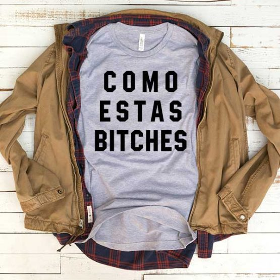 T-Shirt Como Estas Bitches men women funny graphic quotes tumblr tee. Printed and delivered from USA or UK.