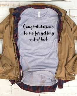T-Shirt Congratulations To Me For Getting Out Of Bed men women funny graphic quotes tumblr tee. Printed and delivered from USA or UK.