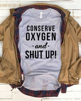 T-Shirt Conserve Oxygen And Shut Up men women funny graphic quotes tumblr tee. Printed and delivered from USA or UK.