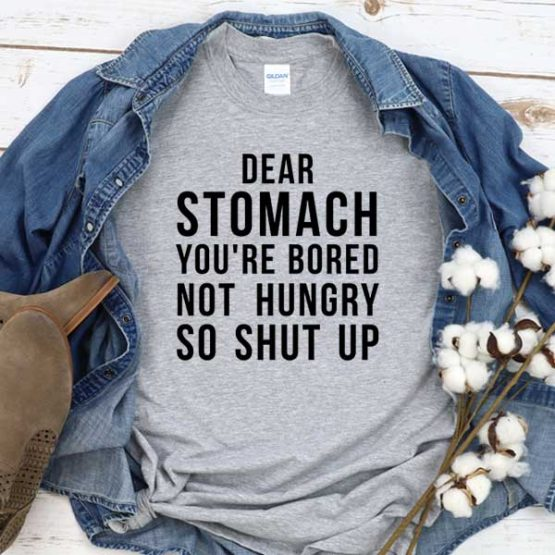T-Shirt Dear Stomatch You're Bored Not Hungry So Shut Up men women crew neck tee. Printed and delivered from USA or UK