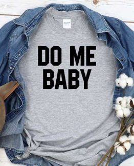 T-Shirt Do Me Baby men women crew neck tee. Printed and delivered from USA or UK