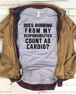 T-Shirt Does Running From My Responsibilities Count As Cardio men women funny graphic quotes tumblr tee. Printed and delivered from USA or UK.