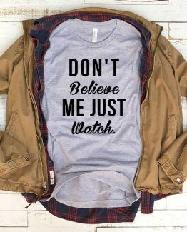 T-Shirt Don't Believe Me Just Watch men women funny graphic quotes tumblr tee. Printed and delivered from USA or UK.