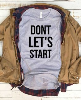 T-Shirt Don't Let's Start men women funny graphic quotes tumblr tee. Printed and delivered from USA or UK.