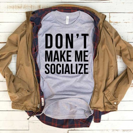 T-Shirt Don't Make Me Socialize men women funny graphic quotes tumblr tee. Printed and delivered from USA or UK.