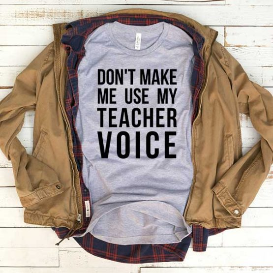 T-Shirt Don't Make Me Use My Teacher Voice men women funny graphic quotes tumblr tee. Printed and delivered from USA or UK.