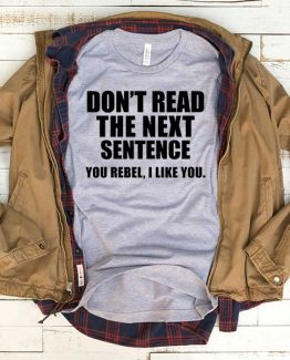 T-Shirt Don't Read The Next Sentence You Rebel I Like You men women funny graphic quotes tumblr tee. Printed and delivered from USA or UK.