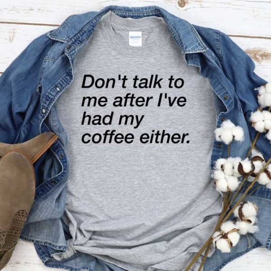 T-Shirt Don't Talk To Me After I've Had My Coffee Either men women crew neck tee. Printed and delivered from USA or UK