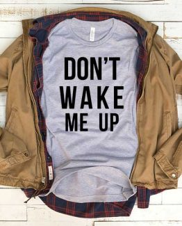 T-Shirt Don't Wake Me Up men women funny graphic quotes tumblr tee. Printed and delivered from USA or UK.