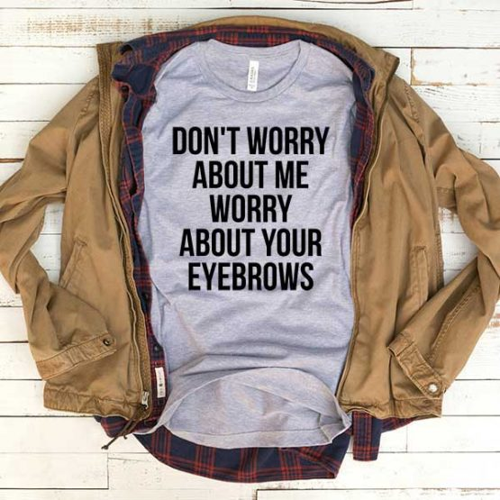 T-Shirt Don't Worry About Me Worry About Your Eyebrows men women funny graphic quotes tumblr tee. Printed and delivered from USA or UK.