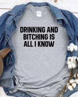 T-Shirt Drinking And Bitching Is All I Know men women crew neck tee. Printed and delivered from USA or UK