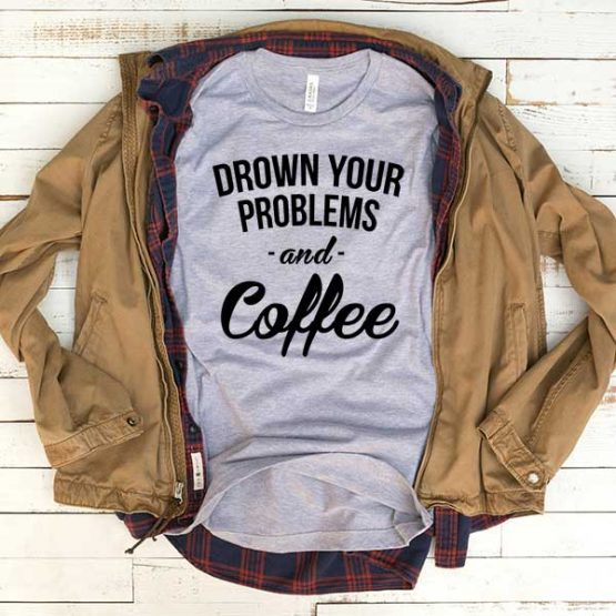 T-Shirt Drown Your Problems And Coffee men women funny graphic quotes tumblr tee. Printed and delivered from USA or UK.