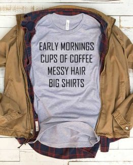 T-Shirt Early Mornings Cup Of Coffee Messy Hair Big Shirts men women funny graphic quotes tumblr tee. Printed and delivered from USA or UK.