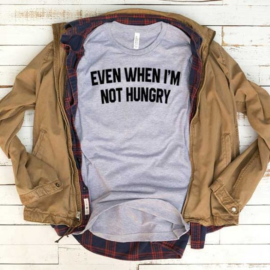 T-Shirt Even When I'm Not Hungry men women funny graphic quotes tumblr tee. Printed and delivered from USA or UK.