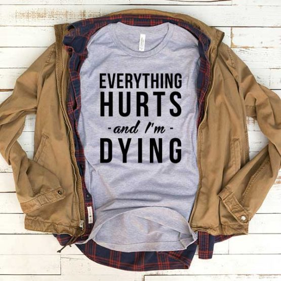 T-Shirt Everything Hurts And I'm Dying men women funny graphic quotes tumblr tee. Printed and delivered from USA or UK.