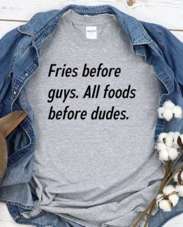 T-Shirt Fries Before Guys All Foods Before Dudes men women round neck tee. Printed and delivered from USA or UK