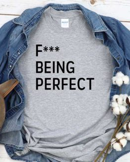 T-Shirt Fuck Being Perfect men women round neck tee. Printed and delivered from USA or UK