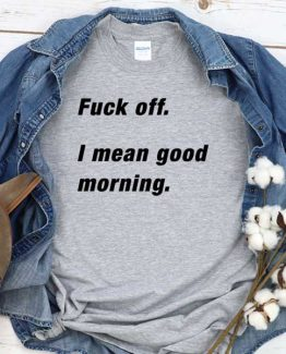 T-Shirt Fuck Off I Mean Good Morning men women round neck tee. Printed and delivered from USA or UK