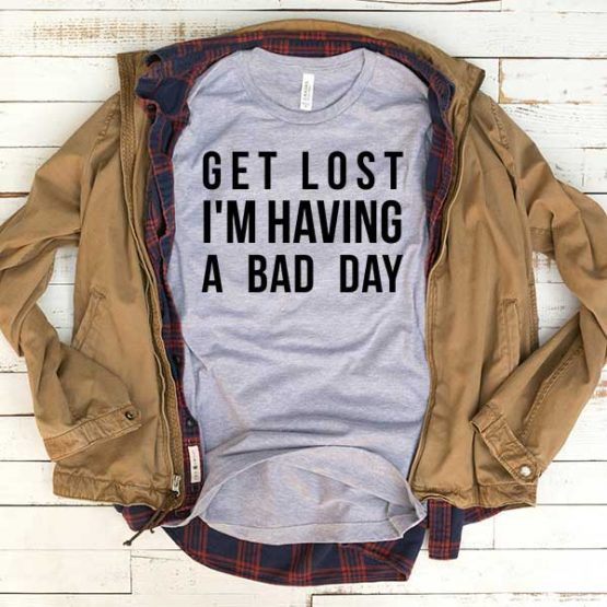 T-Shirt Get Lost I'm Having A Bad Day men women funny graphic quotes tumblr tee. Printed and delivered from USA or UK.