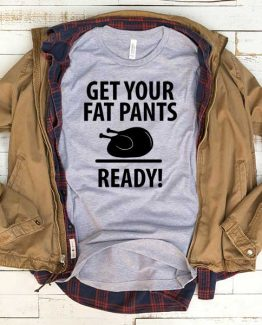 T-Shirt Get Your Fat Pants Ready men women funny graphic quotes tumblr tee. Printed and delivered from USA or UK.