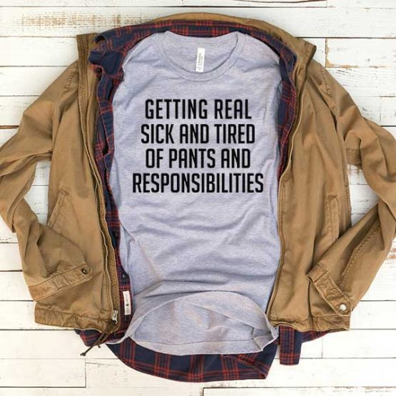 T-Shirt Getting Real Sick And Tired Of Pants And Responsibilities men women funny graphic quotes tumblr tee. Printed and delivered from USA or UK.