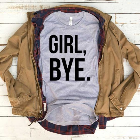 T-Shirt Girl Bye men women funny graphic quotes tumblr tee. Printed and delivered from USA or UK.