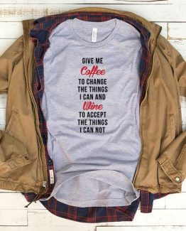 T-Shirt Give Me Coffee To Change The Things I Can And Wine To Accept The Things I Can Not men women funny graphic quotes tumblr tee. Printed and delivered from USA or UK.