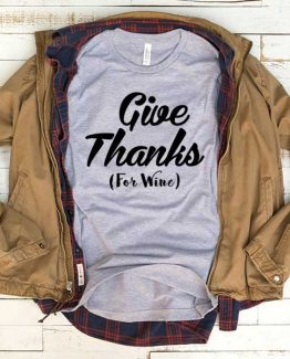 T-Shirt Give Thanks For Wine men women funny graphic quotes tumblr tee. Printed and delivered from USA or UK.