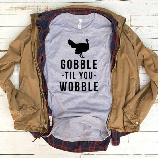 T-Shirt Gobble Til You Wobble men women funny graphic quotes tumblr tee. Printed and delivered from USA or UK.
