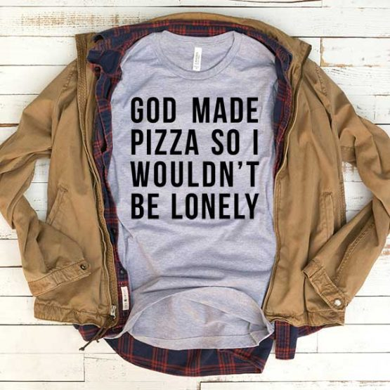 T-Shirt God Made Pizza So I Wouldn't Be Lonely men women funny graphic quotes tumblr tee. Printed and delivered from USA or UK.
