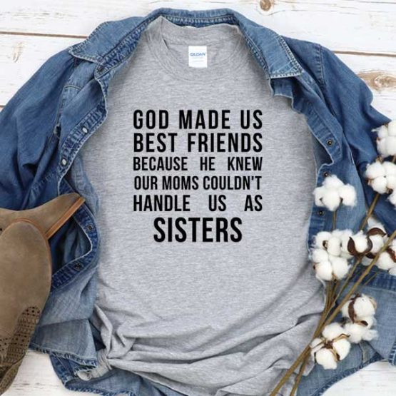 T-Shirt God Made Us Best Friends Because He Knew Our Moms Could't Handle Us As Sisters men women round neck tee. Printed and delivered from USA or UK