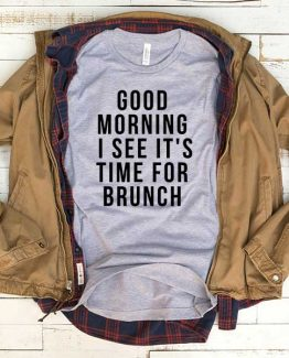T-Shirt Good Morning I See It's Time For Brunch men women funny graphic quotes tumblr tee. Printed and delivered from USA or UK.