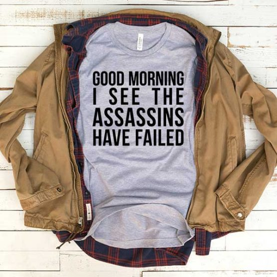 T-Shirt Good Morning I See The Assasins Have Failed men women funny graphic quotes tumblr tee. Printed and delivered from USA or UK.