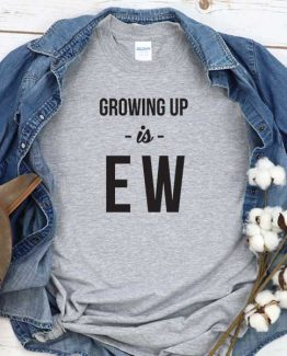 T-Shirt Growing Up Is Ew men women round neck tee. Printed and delivered from USA or UK